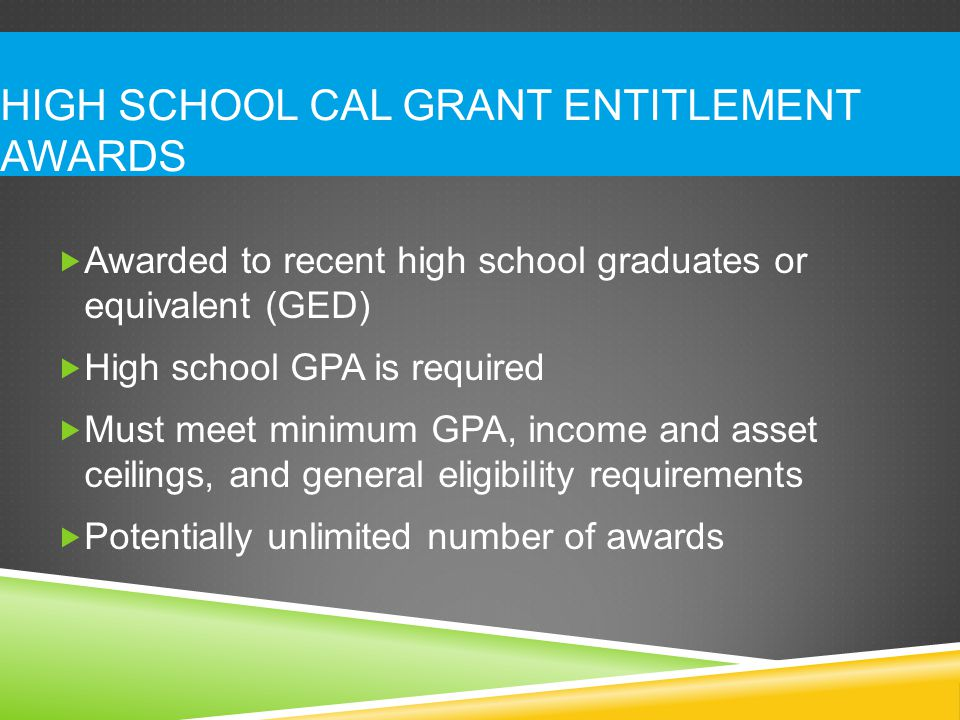 HIGH SCHOOL CAL GRANT ENTITLEMENT AWARDS  Awarded to recent high school graduates or equivalent (GED)  High school GPA is required  Must meet minimum GPA, income and asset ceilings, and general eligibility requirements  Potentially unlimited number of awards