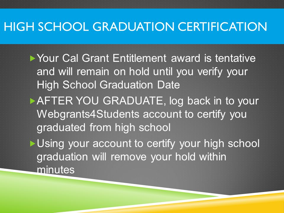 HIGH SCHOOL GRADUATION CERTIFICATION  Your Cal Grant Entitlement award is tentative and will remain on hold until you verify your High School Graduation Date  AFTER YOU GRADUATE, log back in to your Webgrants4Students account to certify you graduated from high school  Using your account to certify your high school graduation will remove your hold within minutes