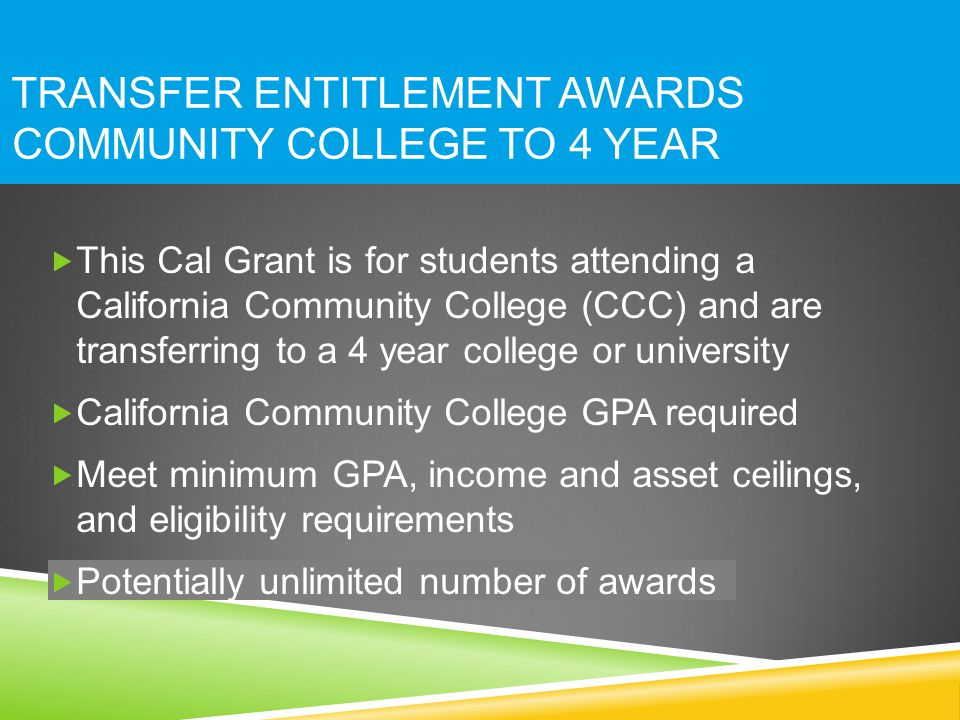 TRANSFER ENTITLEMENT AWARDS COMMUNITY COLLEGE TO 4 YEAR  This Cal Grant is for students attending a California Community College (CCC) and are transferring to a 4 year college or university  California Community College GPA required  Meet minimum GPA, income and asset ceilings, and eligibility requirements  Potentially unlimited number of awards