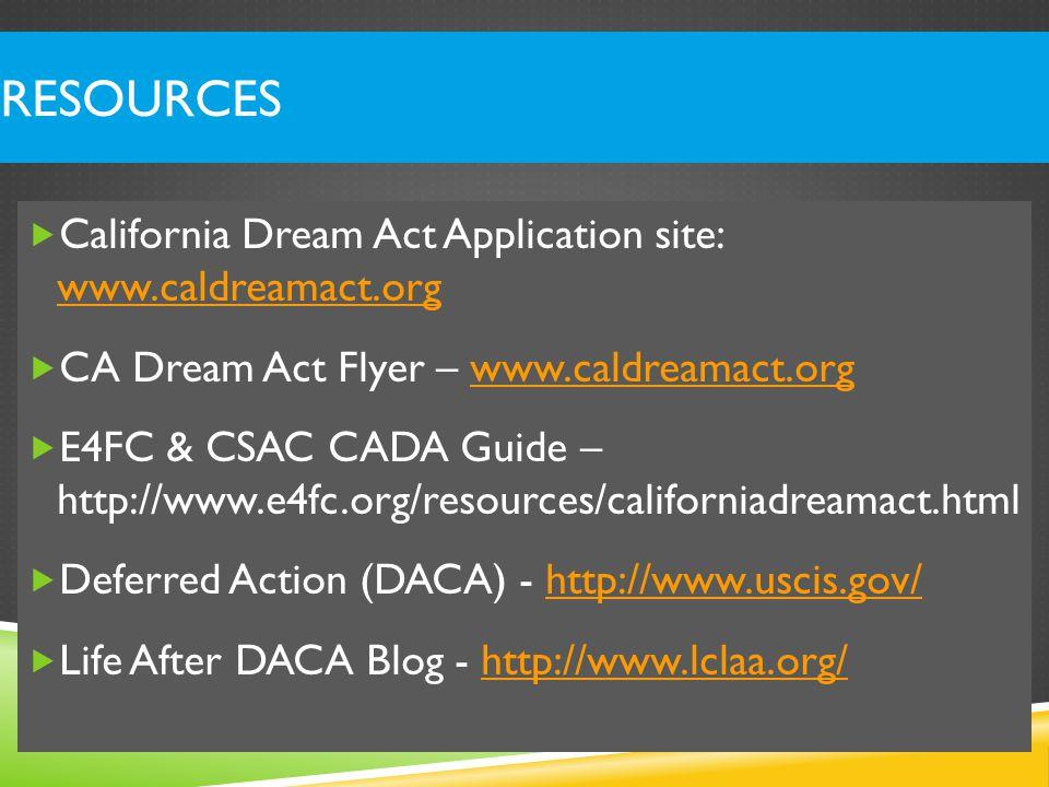RESOURCES  California Dream Act Application site: www.caldreamact.org www.caldreamact.org  CA Dream Act Flyer – www.caldreamact.orgwww.caldreamact.org  E4FC & CSAC CADA Guide – http://www.e4fc.org/resources/californiadreamact.html  Deferred Action (DACA) - http://www.uscis.gov/http://www.uscis.gov/  Life After DACA Blog - http://www.lclaa.org/http://www.lclaa.org/