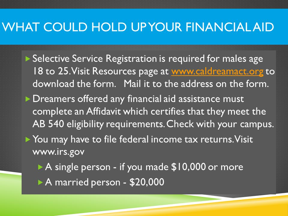 WHAT COULD HOLD UP YOUR FINANCIAL AID  California students who have applied for or received approval for Deferred Action should complete the California Dream Act Application, not the Free Application for Federal Student Aid (FAFSA).