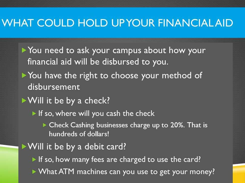 WHAT COULD HOLD UP YOUR FINANCIAL AID  You need to ask your campus about how your financial aid will be disbursed to you.
