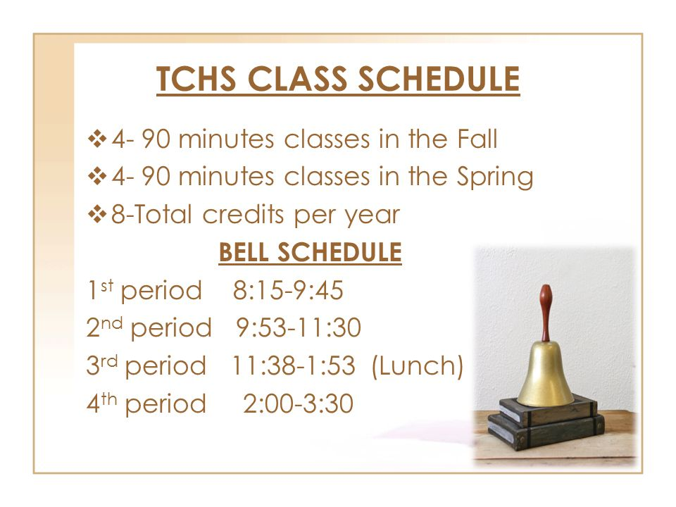 TCHS CLASS SCHEDULE  4- 90 minutes classes in the Fall  4- 90 minutes classes in the Spring  8-Total credits per year BELL SCHEDULE 1 st period 8:15-9:45 2 nd period 9:53-11:30 3 rd period 11:38-1:53 (Lunch) 4 th period 2:00-3:30