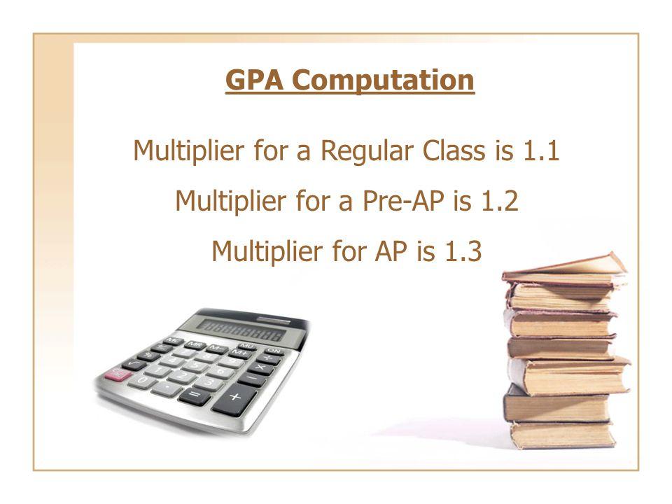 GPA Computation Multiplier for a Regular Class is 1.1 Multiplier for a Pre-AP is 1.2 Multiplier for AP is 1.3