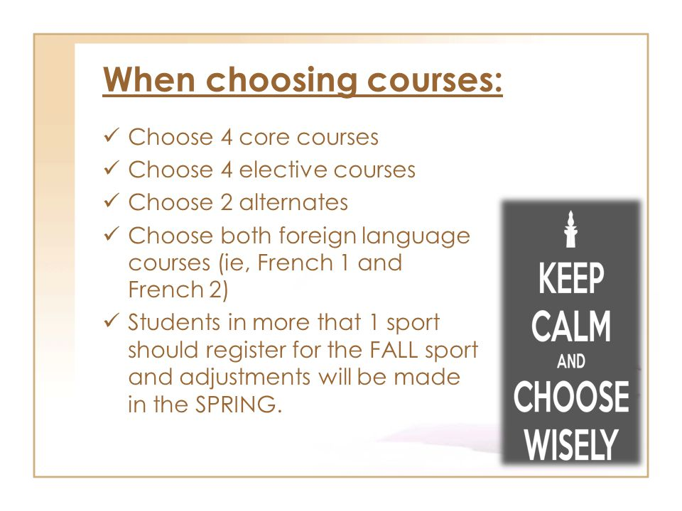 When choosing courses: Choose 4 core courses Choose 4 elective courses Choose 2 alternates Choose both foreign language courses (ie, French 1 and French 2) Students in more that 1 sport should register for the FALL sport and adjustments will be made in the SPRING.