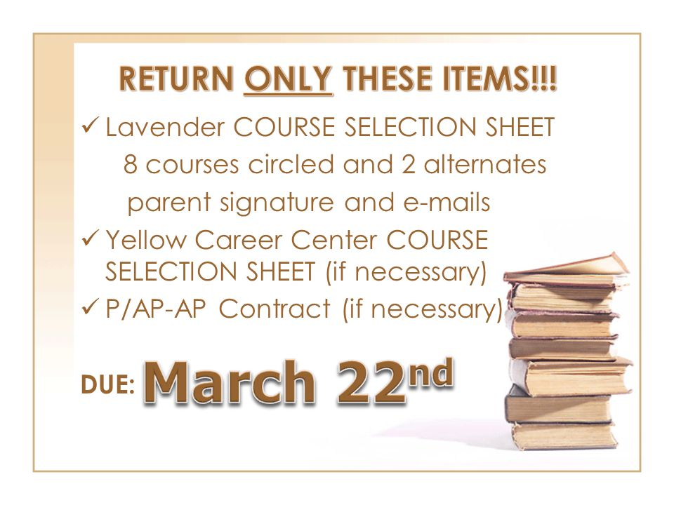 Lavender COURSE SELECTION SHEET 8 courses circled and 2 alternates parent signature and e-mails Yellow Career Center COURSE SELECTION SHEET (if necessary) P/AP-AP Contract (if necessary) DUE: