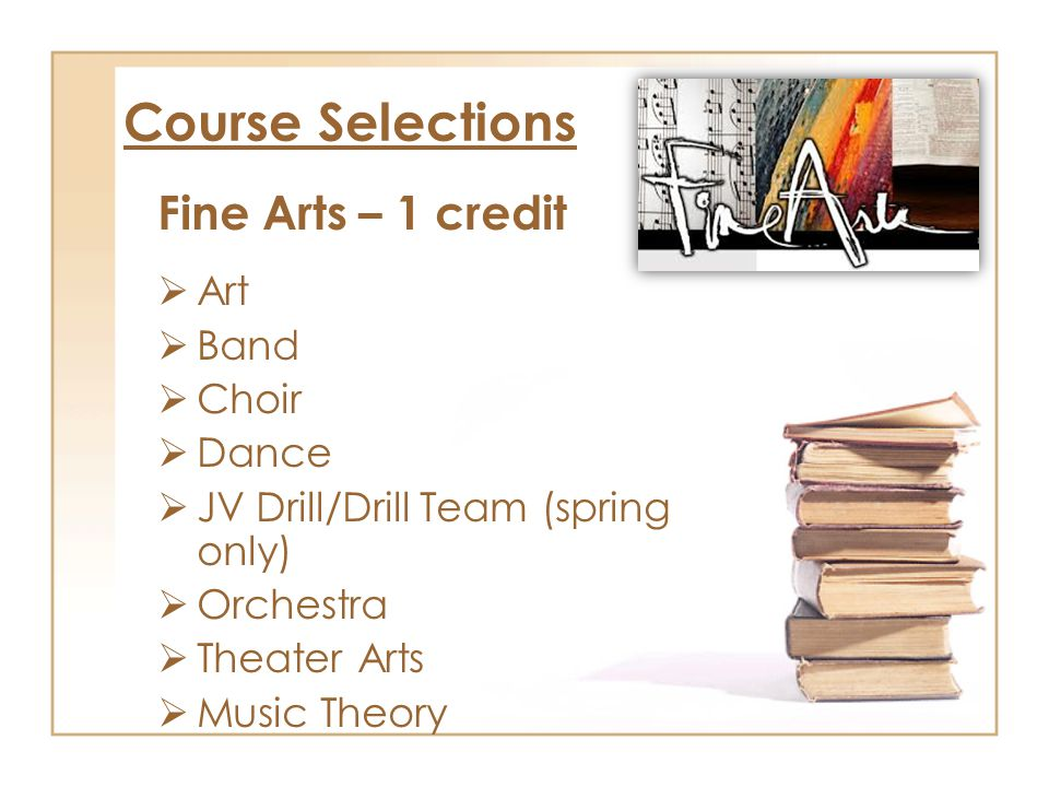 Course Selections Fine Arts – 1 credit  Art  Band  Choir  Dance  JV Drill/Drill Team (spring only)  Orchestra  Theater Arts  Music Theory