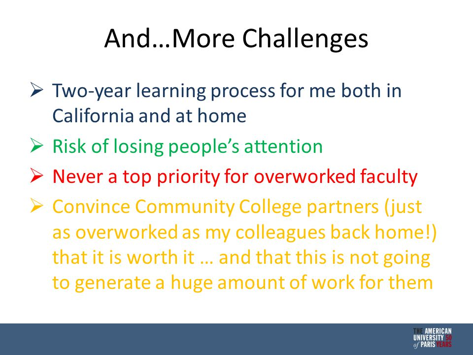 And…More Challenges  Two-year learning process for me both in California and at home  Risk of losing people's attention  Never a top priority for overworked faculty  Convince Community College partners (just as overworked as my colleagues back home!) that it is worth it … and that this is not going to generate a huge amount of work for them