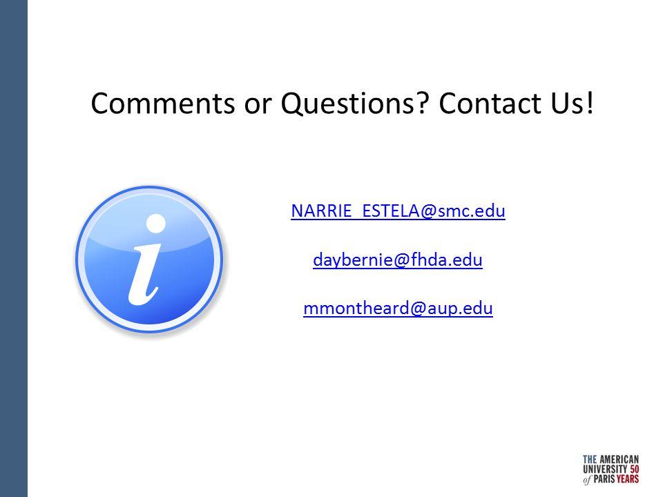 Comments or Questions? Contact Us! NARRIE_ESTELA@smc.edu daybernie@fhda.edu mmontheard@aup.edu
