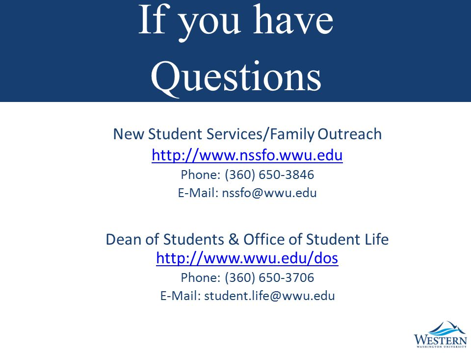 New Student Services/Family Outreach http://www.nssfo.wwu.edu Phone: (360) 650-3846 E-Mail: nssfo@wwu.edu Dean of Students & Office of Student Life http://www.wwu.edu/dos Phone: (360) 650-3706 E-Mail: student.life@wwu.edu If you have Questions