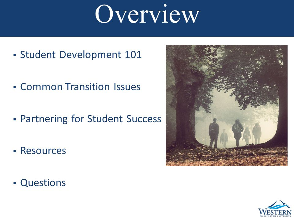 Overview  Student Development 101  Common Transition Issues  Partnering for Student Success  Resources  Questions