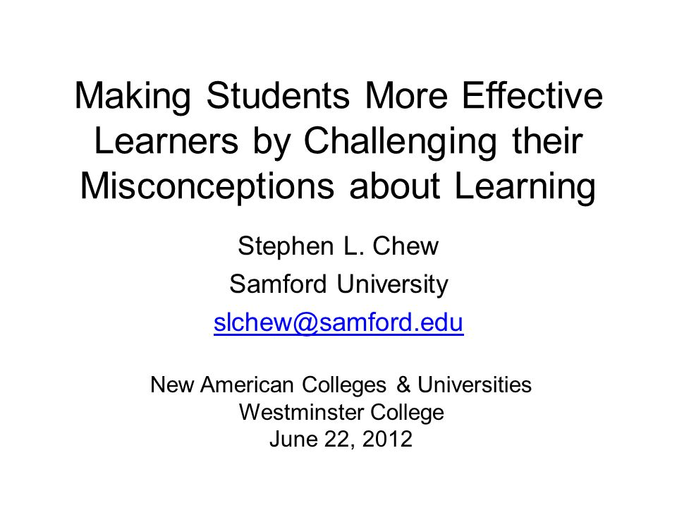 Making Students More Effective Learners by Challenging their Misconceptions about Learning Stephen L. Chew Samford University slchew@samford.edu New A