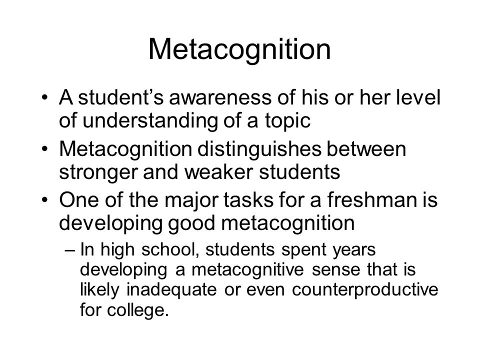 Metacognition A student's awareness of his or her level of understanding of a topic Metacognition distinguishes between stronger and weaker students O