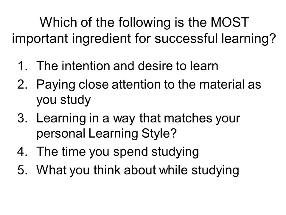 Which of the following is the MOST important ingredient for successful learning? 1.The intention and desire to learn 2.Paying close attention to the m