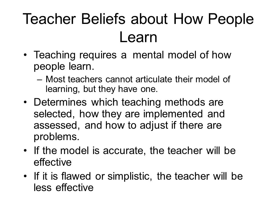 Teacher Beliefs about How People Learn Teaching requires a mental model of how people learn. –Most teachers cannot articulate their model of learning,