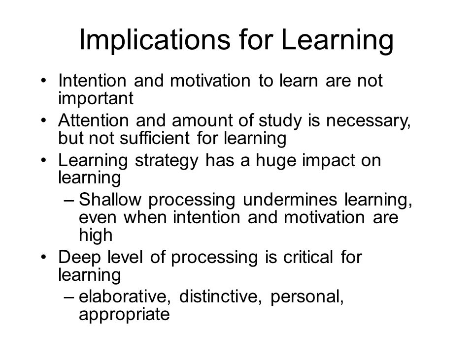 Implications for Learning Intention and motivation to learn are not important Attention and amount of study is necessary, but not sufficient for learn
