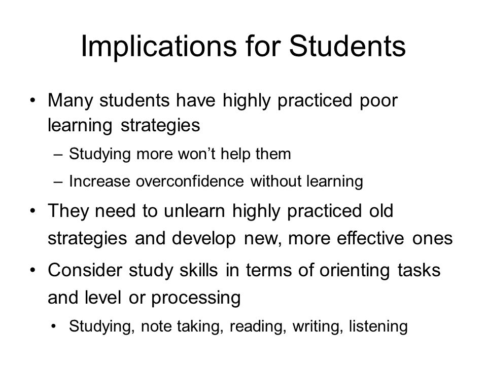 Implications for Students Many students have highly practiced poor learning strategies –Studying more won't help them –Increase overconfidence without