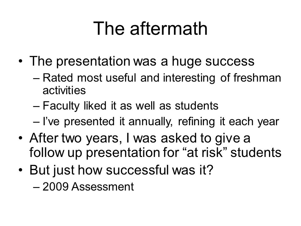The aftermath The presentation was a huge success –Rated most useful and interesting of freshman activities –Faculty liked it as well as students –I'v