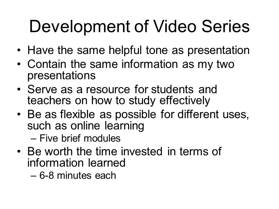 Development of Video Series Have the same helpful tone as presentation Contain the same information as my two presentations Serve as a resource for st