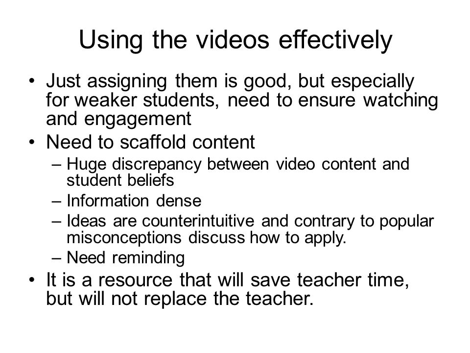 Using the videos effectively Just assigning them is good, but especially for weaker students, need to ensure watching and engagement Need to scaffold