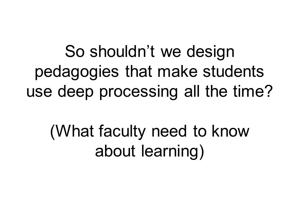 So shouldn't we design pedagogies that make students use deep processing all the time? (What faculty need to know about learning)