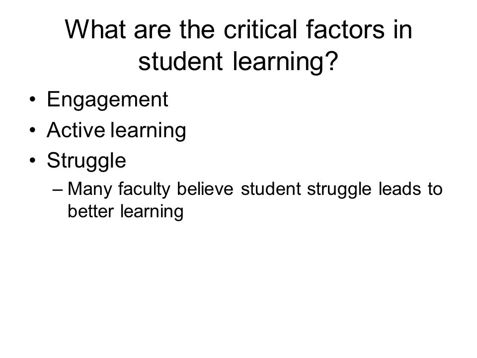 What are the critical factors in student learning? Engagement Active learning Struggle –Many faculty believe student struggle leads to better learning