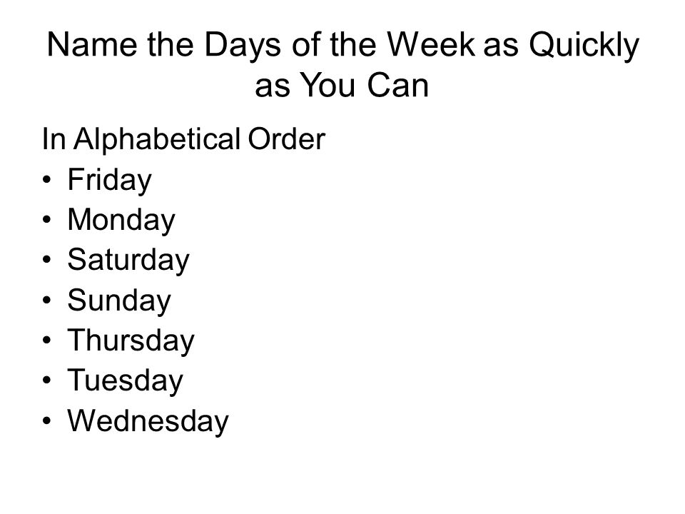 Name the Days of the Week as Quickly as You Can In Alphabetical Order Friday Monday Saturday Sunday Thursday Tuesday Wednesday