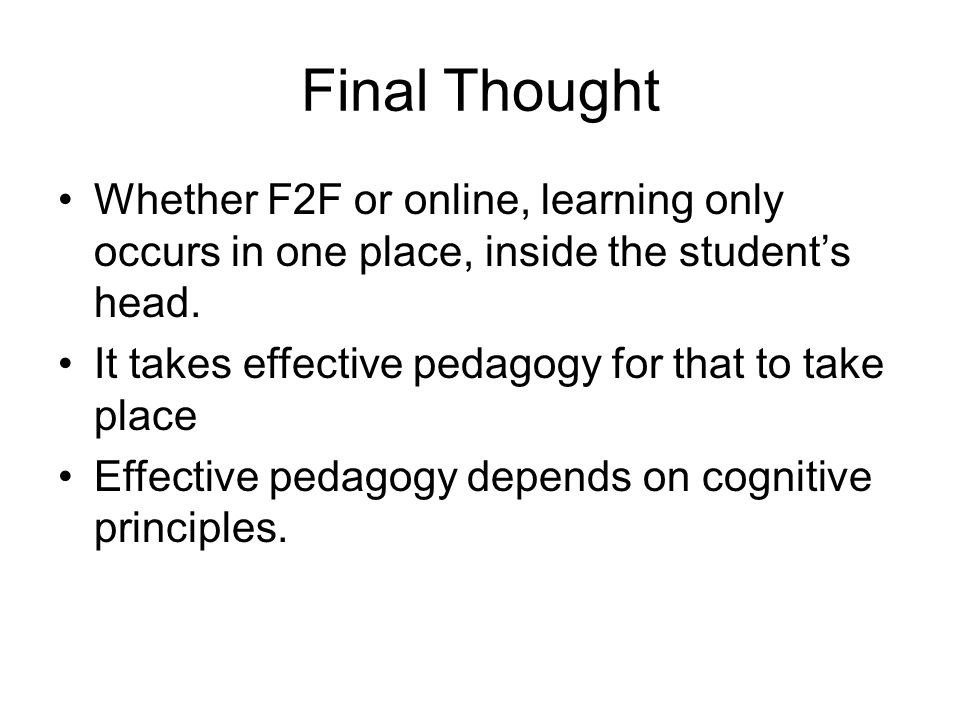 Final Thought Whether F2F or online, learning only occurs in one place, inside the student's head. It takes effective pedagogy for that to take place