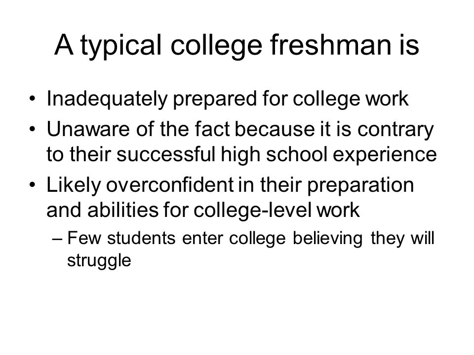 A typical college freshman is Inadequately prepared for college work Unaware of the fact because it is contrary to their successful high school experi