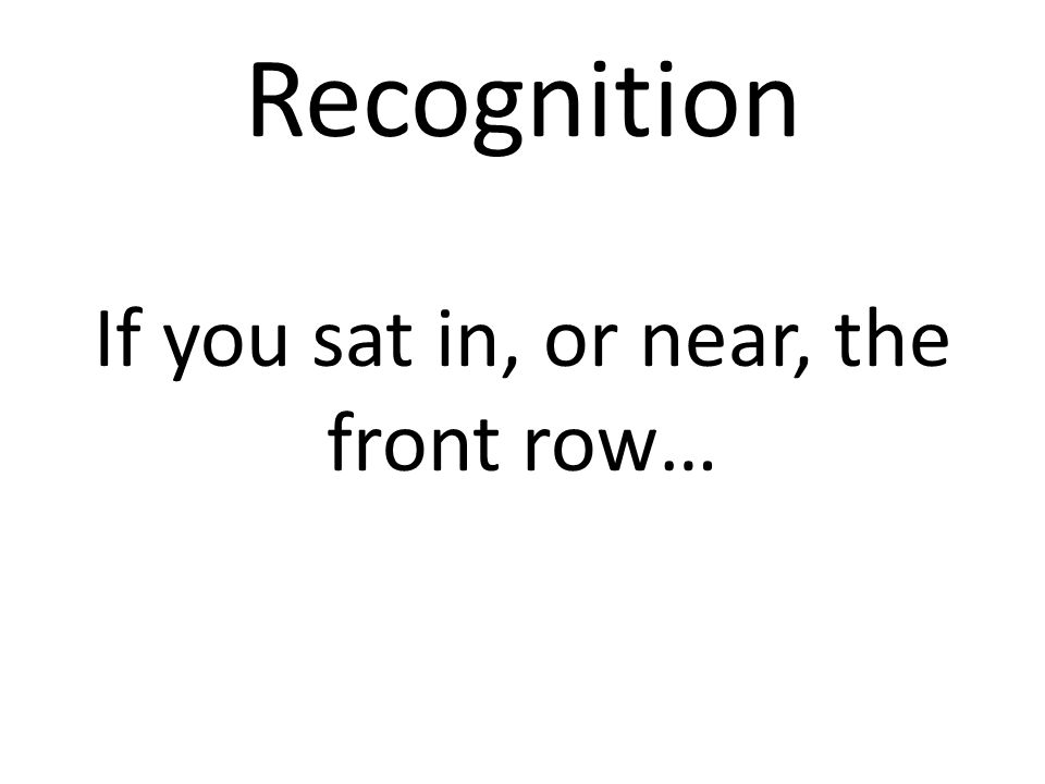 Recognition If you sat in, or near, the front row…