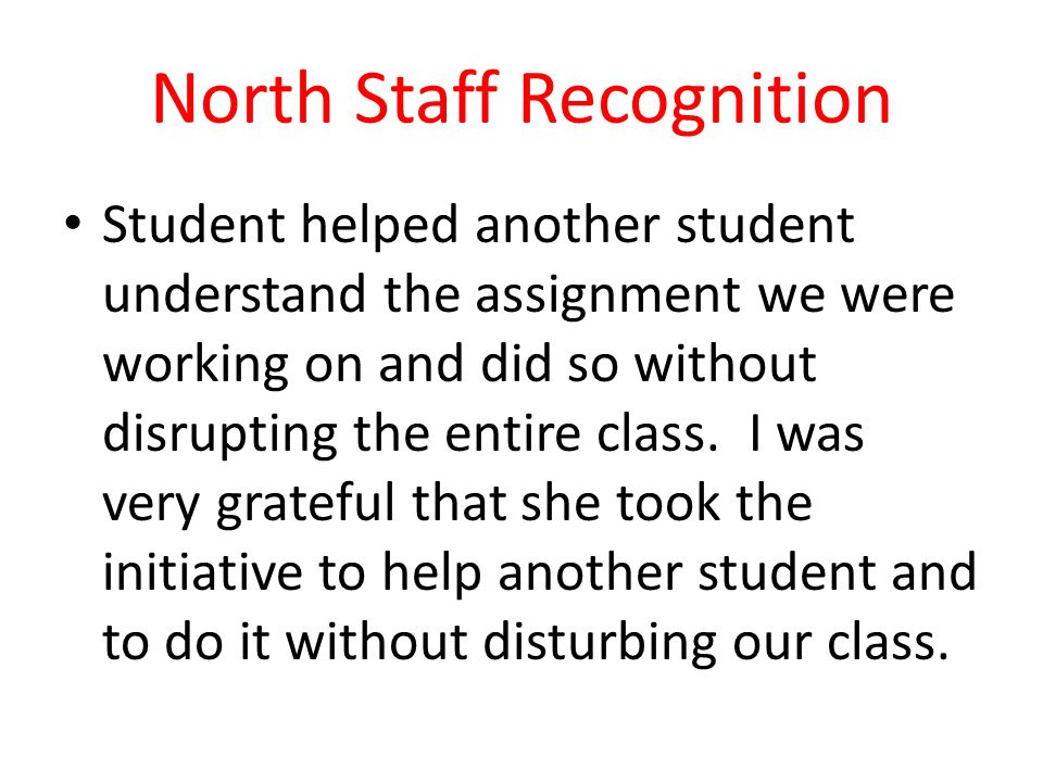 North Staff Recognition Student helped another student understand the assignment we were working on and did so without disrupting the entire class. I