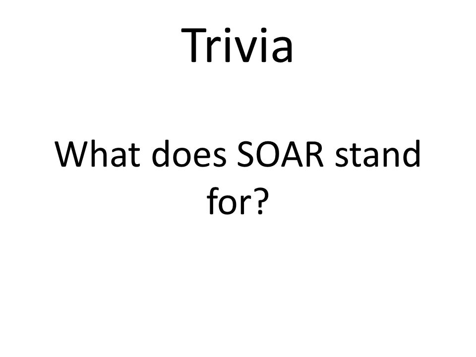 Trivia What does SOAR stand for?