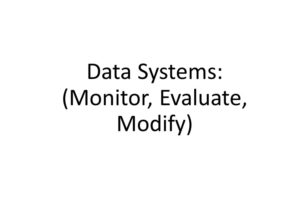 Data Systems: (Monitor, Evaluate, Modify)