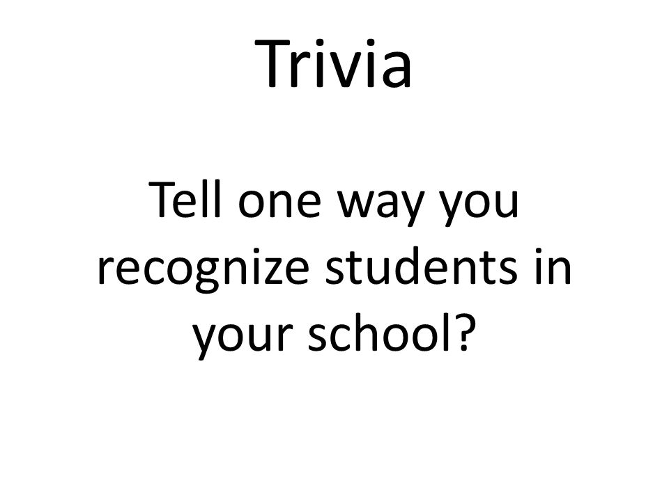 Trivia Tell one way you recognize students in your school?