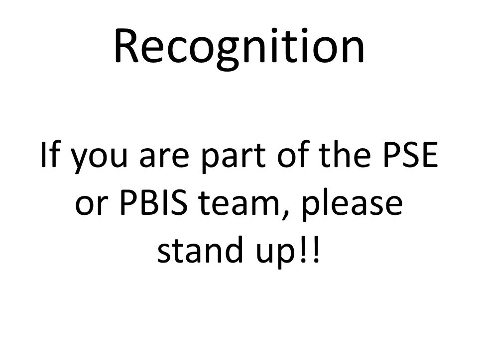 Recognition If you are part of the PSE or PBIS team, please stand up!!