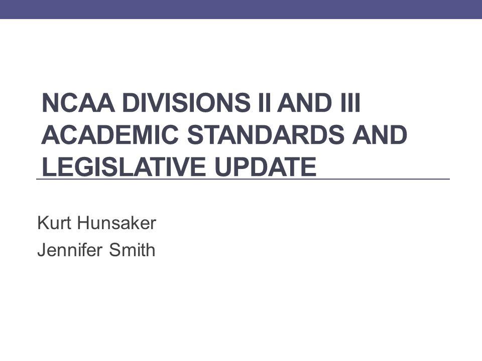 NCAA DIVISIONS II AND III ACADEMIC STANDARDS AND LEGISLATIVE UPDATE Kurt Hunsaker Jennifer Smith