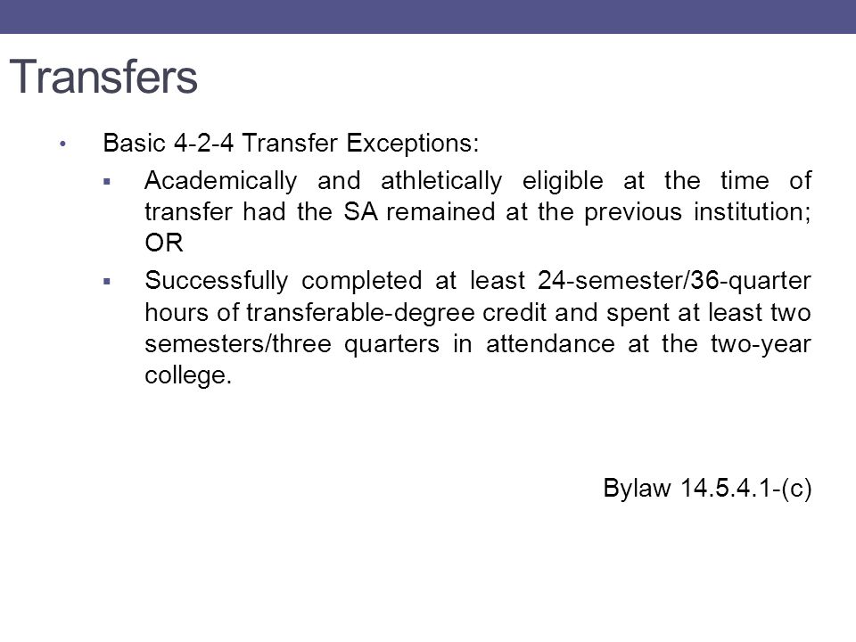 Transfers Basic 4-2-4 Transfer Exceptions:  Academically and athletically eligible at the time of transfer had the SA remained at the previous institution; OR  Successfully completed at least 24-semester/36-quarter hours of transferable-degree credit and spent at least two semesters/three quarters in attendance at the two-year college.
