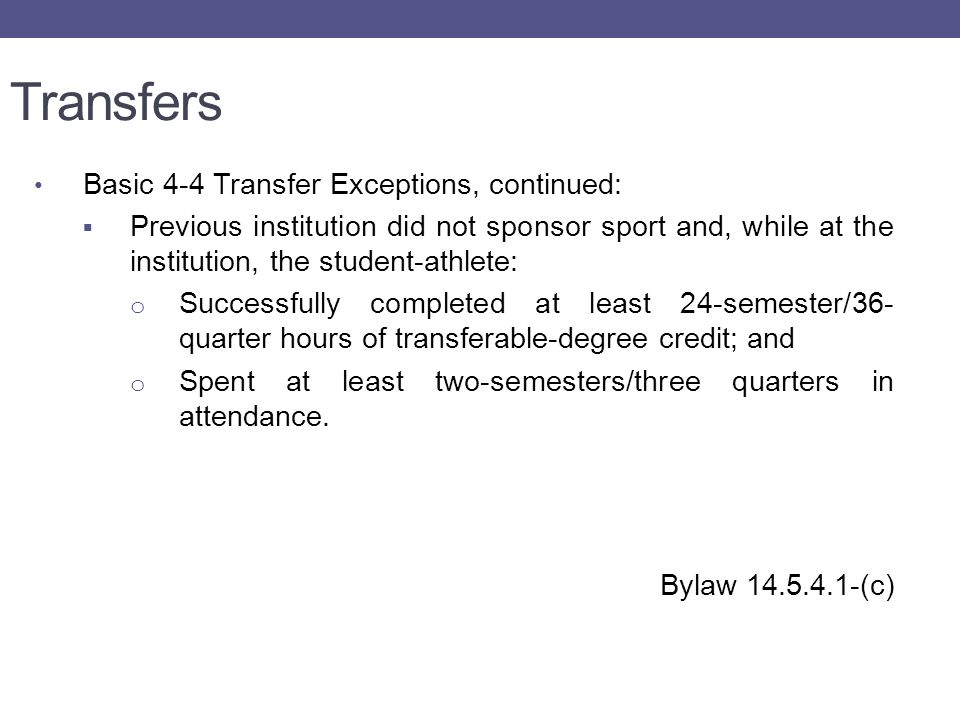Transfers Basic 4-4 Transfer Exceptions, continued:  Previous institution did not sponsor sport and, while at the institution, the student-athlete: o Successfully completed at least 24-semester/36- quarter hours of transferable-degree credit; and o Spent at least two-semesters/three quarters in attendance.