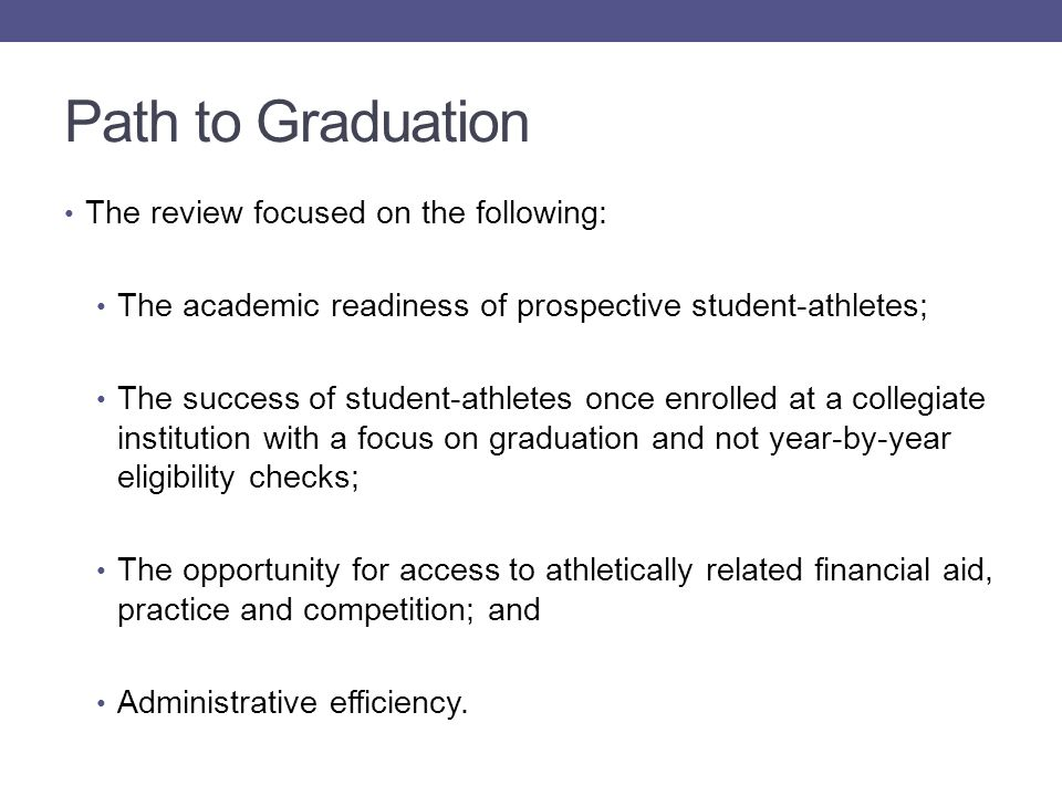 Path to Graduation The review focused on the following: The academic readiness of prospective student-athletes; The success of student-athletes once enrolled at a collegiate institution with a focus on graduation and not year-by-year eligibility checks; The opportunity for access to athletically related financial aid, practice and competition; and Administrative efficiency.