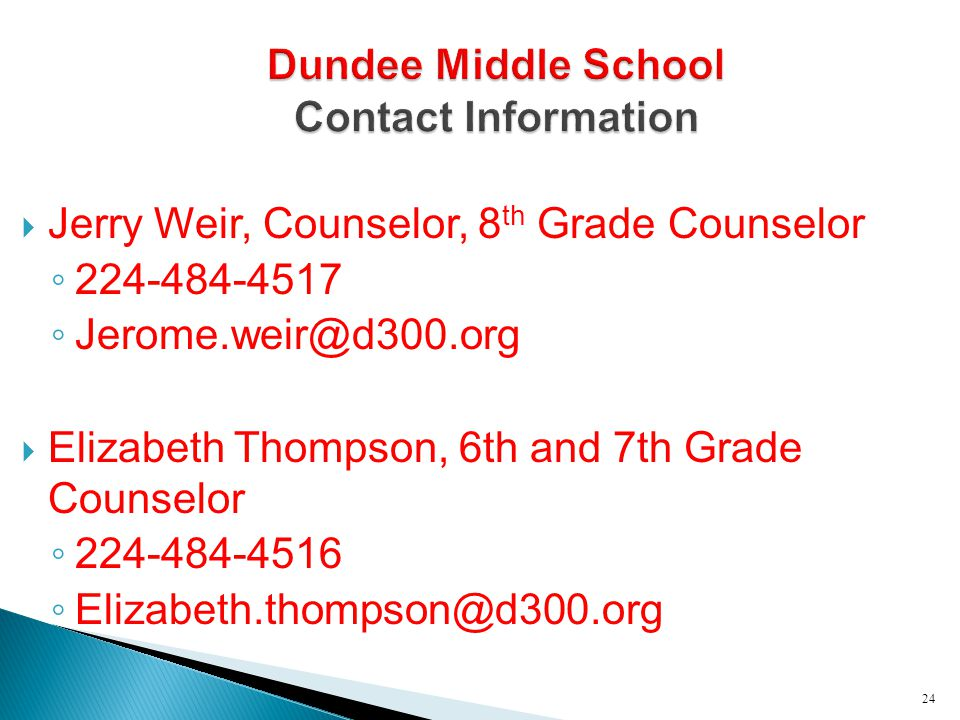  Jerry Weir, Counselor, 8 th Grade Counselor ◦ 224-484-4517 ◦ Jerome.weir@d300.org  Elizabeth Thompson, 6th and 7th Grade Counselor ◦ 224-484-4516 ◦
