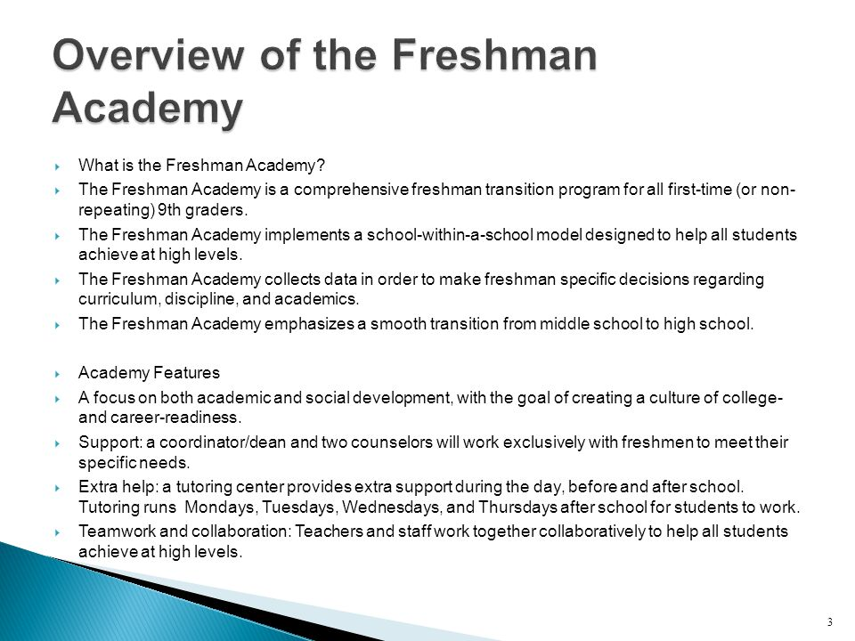  What is the Freshman Academy?  The Freshman Academy is a comprehensive freshman transition program for all first-time (or non- repeating) 9th grade