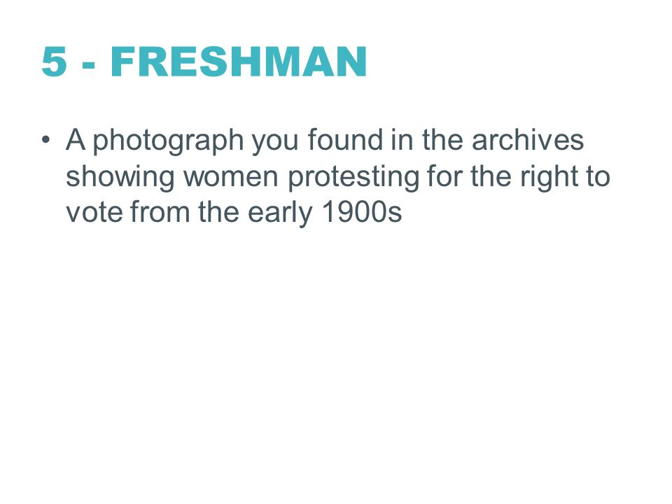 5 - FRESHMAN A photograph you found in the archives showing women protesting for the right to vote from the early 1900s