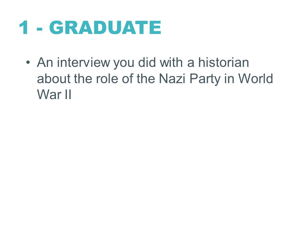 1 - GRADUATE An interview you did with a historian about the role of the Nazi Party in World War II