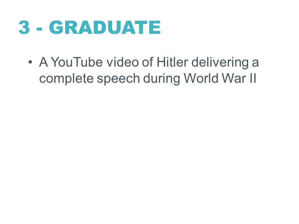 3 - GRADUATE A YouTube video of Hitler delivering a complete speech during World War II