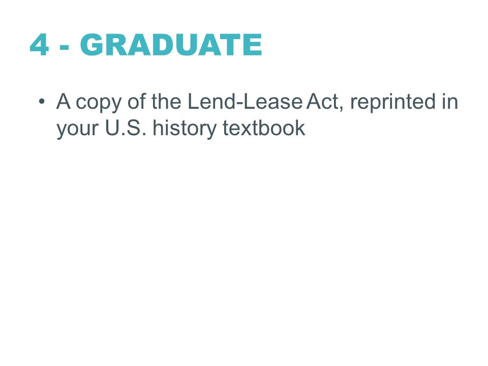 4 - GRADUATE A copy of the Lend-Lease Act, reprinted in your U.S. history textbook