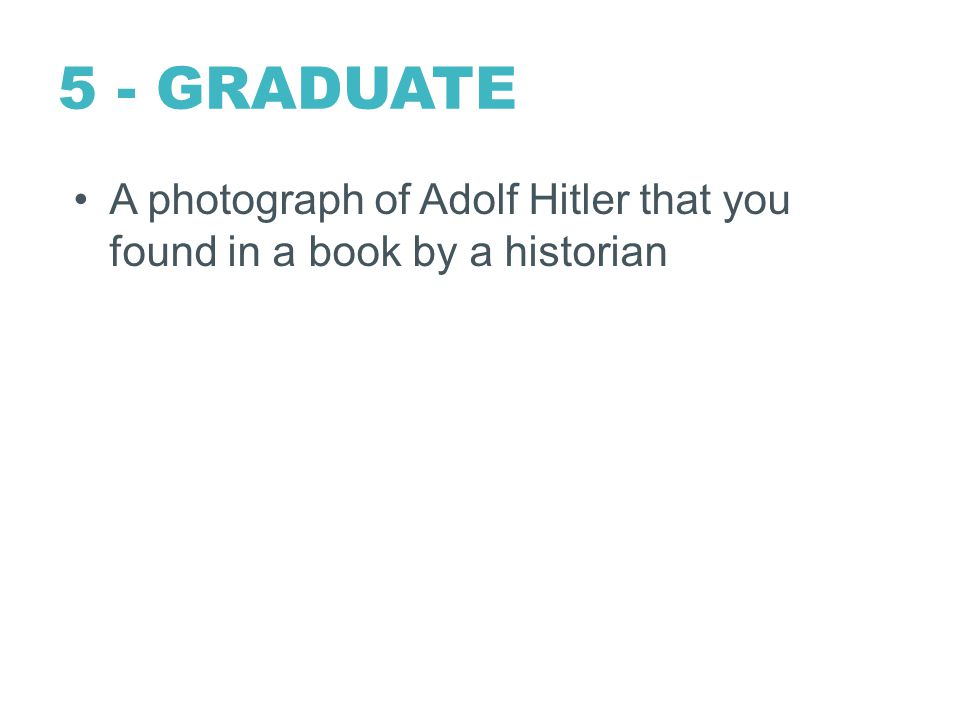 5 - GRADUATE A photograph of Adolf Hitler that you found in a book by a historian