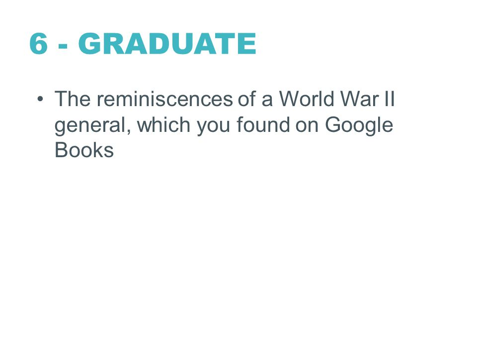 6 - GRADUATE The reminiscences of a World War II general, which you found on Google Books