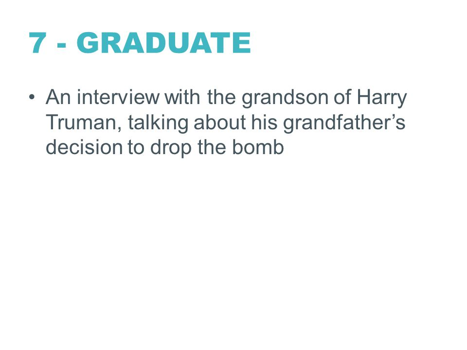 7 - GRADUATE An interview with the grandson of Harry Truman, talking about his grandfather's decision to drop the bomb