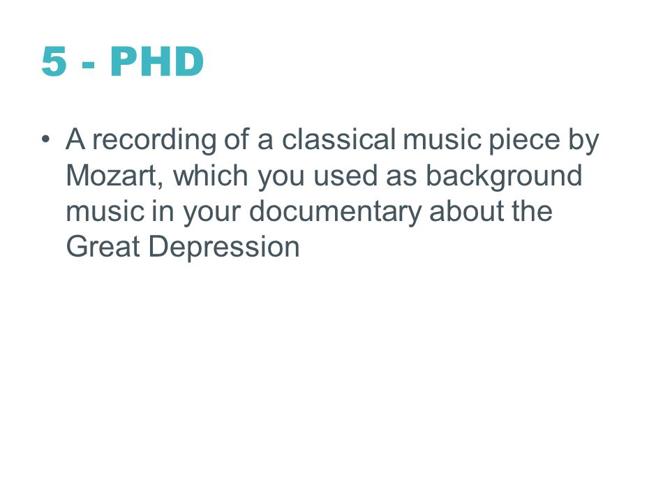 5 - PHD A recording of a classical music piece by Mozart, which you used as background music in your documentary about the Great Depression