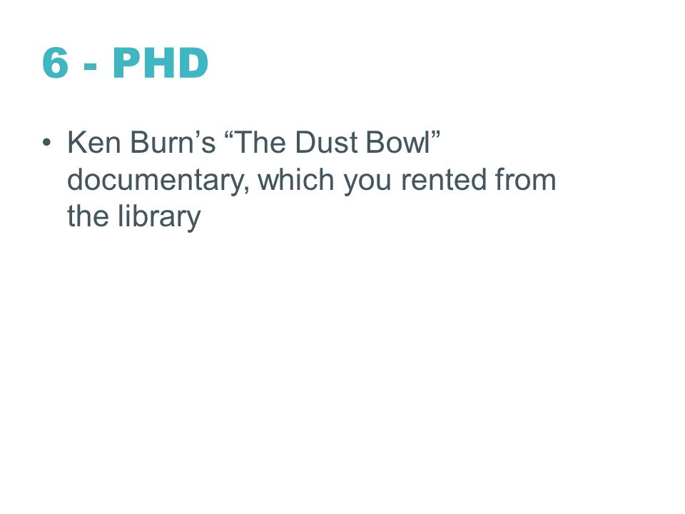 6 - PHD Ken Burn's The Dust Bowl documentary, which you rented from the library